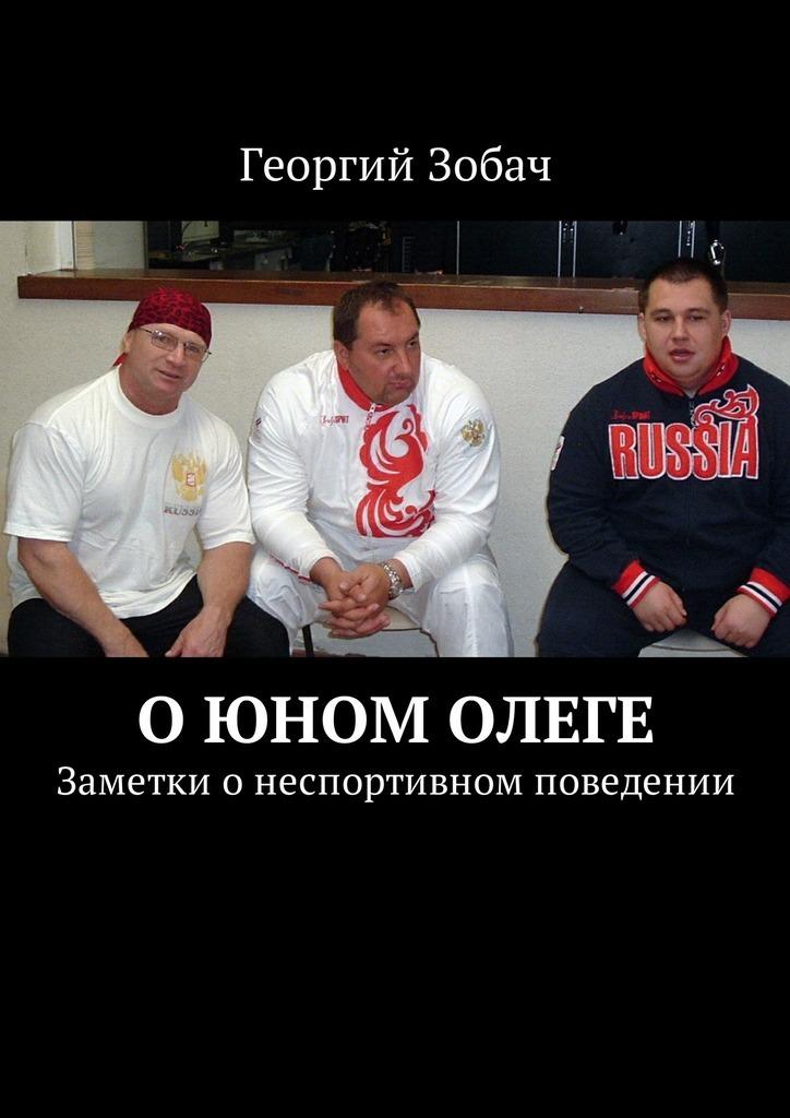 Георгий Зобач О юном Олеге. Заметки онеспортивном поведении заметки о россии