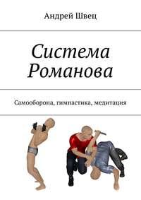 Андрей Швец - Система Романова. Самооборона, гимнастика, медитация