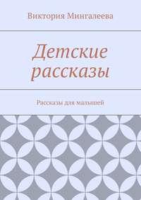 Виктория Мингалеева - Детские рассказы. Рассказы для малышей