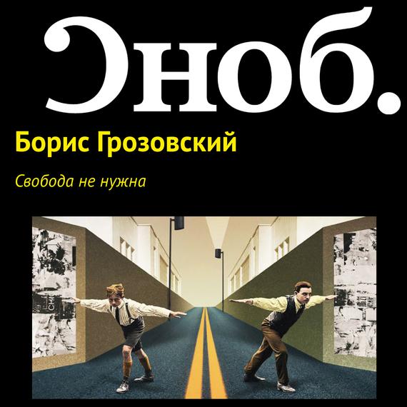 Борис Грозовский Свобода не нужна филатов л свобода или смерть