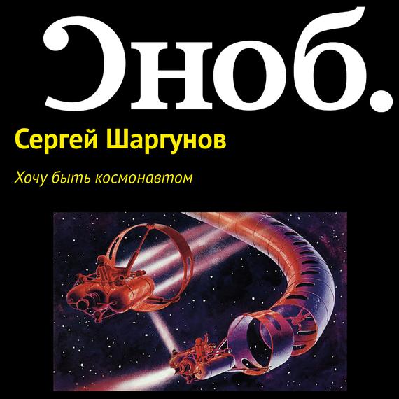 Сергей Шаргунов Хочу быть космонавтом сергей шаргунов ура