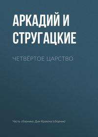 Аркадий и Борис Стругацкие - Четвёртое Царство