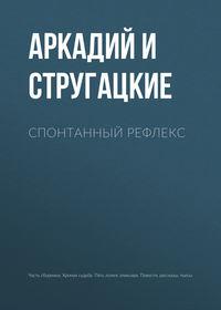 Аркадий и Борис Стругацкие - Спонтанный рефлекс