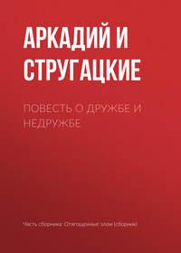 Аркадий и Борис Стругацкие - Повесть о дружбе и недружбе