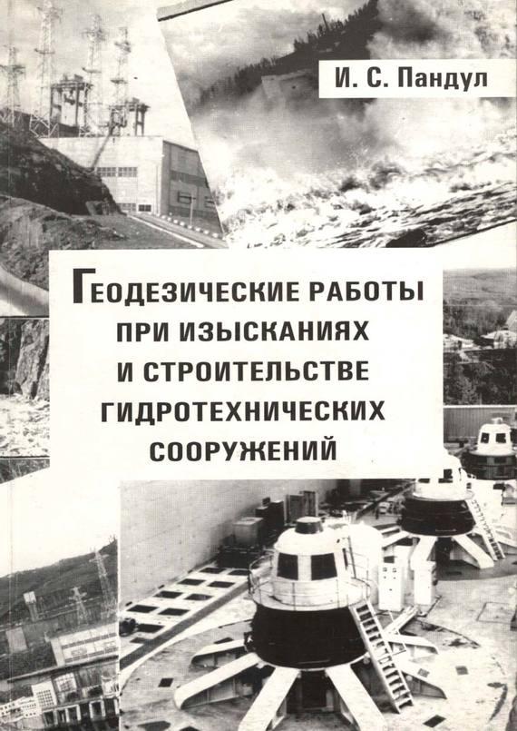И. С. Пандул Геодезические работы при изысканиях и строительстве гидротехнических сооружений о ф кузнецов спутниковая геодезия