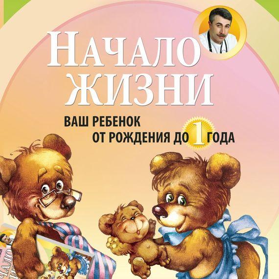 Евгений Комаровский Начало жизни. Ваш ребенок от рождения до года комаровский е книга от насморка о детском насморке для мам и пап