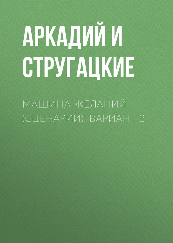 Аркадий и Борис Стругацкие Машина желаний (сценарий). Вариант 2