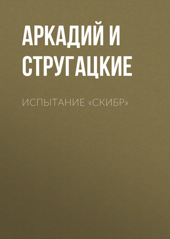 Аркадий и Борис Стругацкие Испытание «СКИБР»