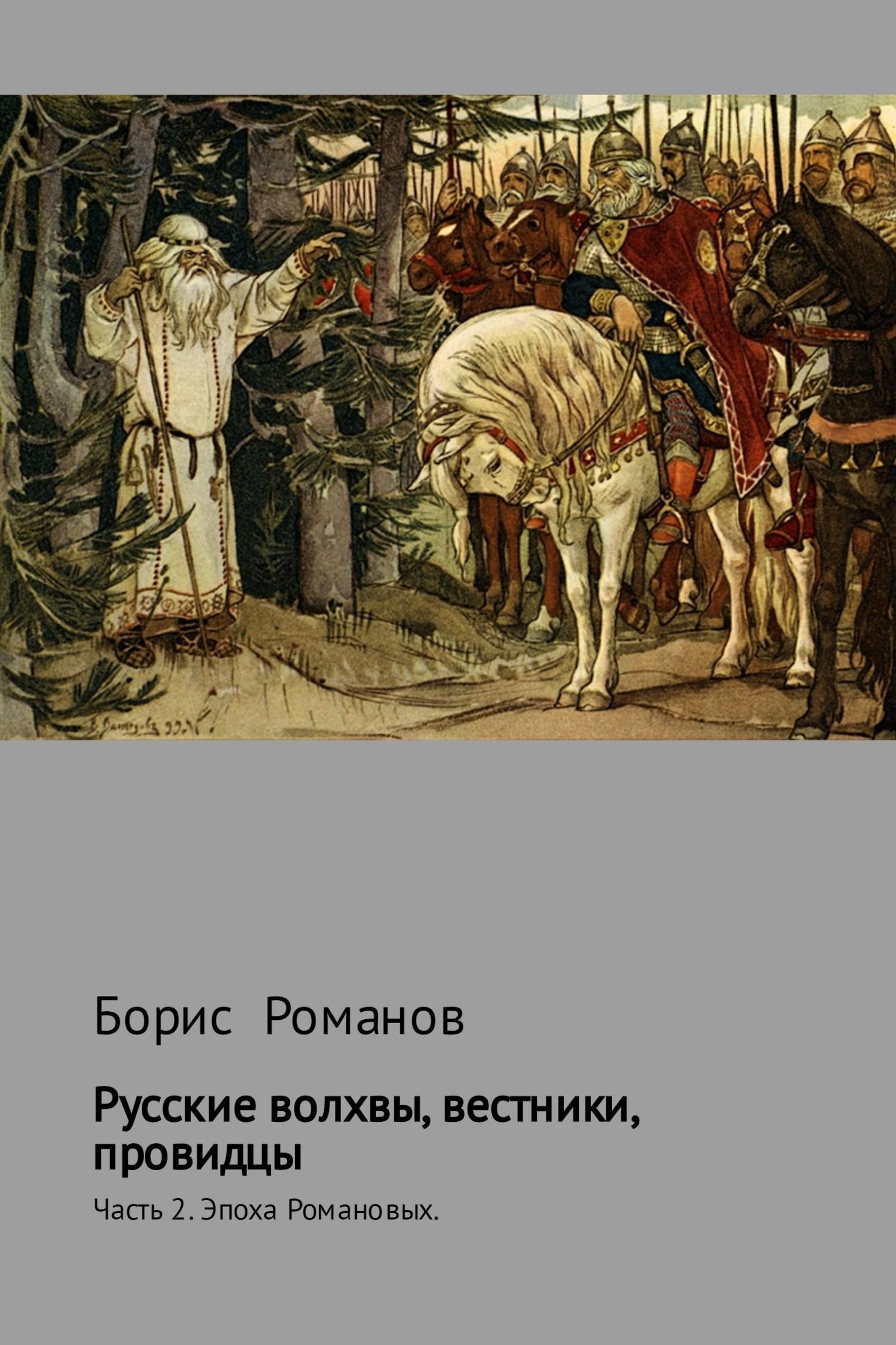 Борис Романов Русские волхвы, вестники, провидцы. Часть 2. Эпоха Романовых вещий олег