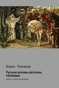 Борис Романов - Русские волхвы, вестники, провидцы. Часть 2. Эпоха Романовых
