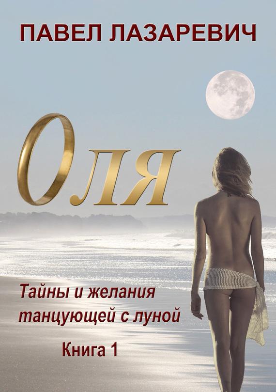 Павел Лазаревич Оля. Тайны и желания танцующей с Луной. Книга 1