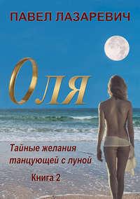 Павел Лазаревич - Оля. Тайны и желания танцующей с Луной. Книга 2