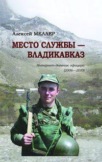Алексей Меллер - Место службы – Владикавказ. Интернет-дневник офицера (2006—2010)