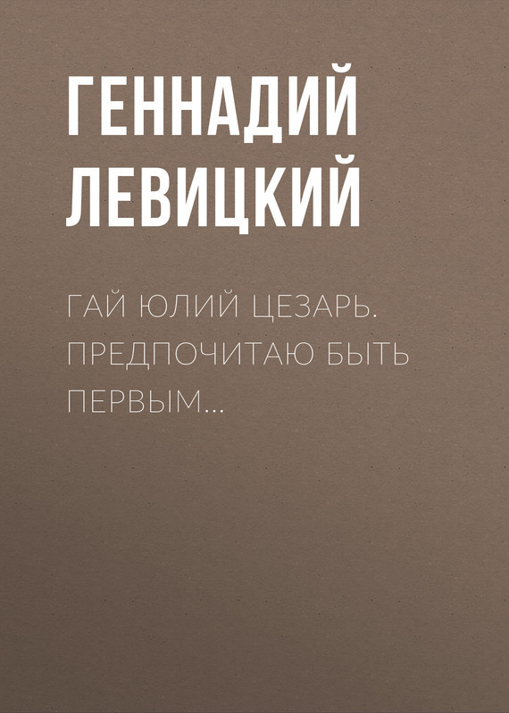 Геннадий Левицкий - Гай Юлий Цезарь. Предпочитаю быть первым…