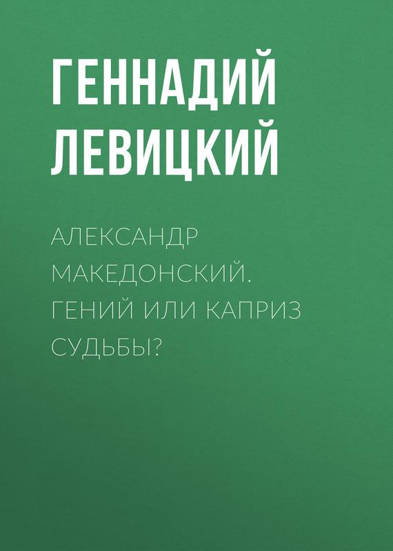 Геннадий Левицкий - Александр Македонский. Гений или каприз судьбы?