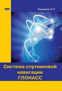 Андрей Кашкаров - Система спутниковой навигации ГЛОНАСС