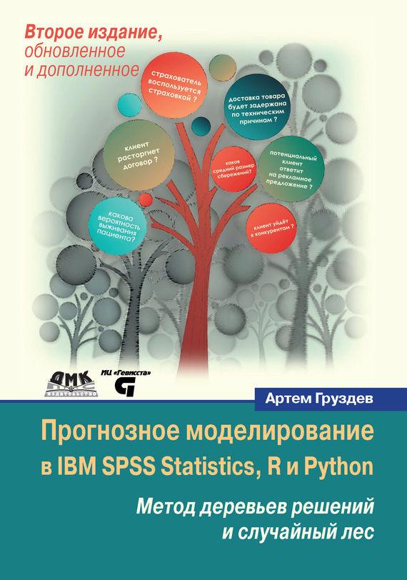 Артем Груздев Прогнозное моделирование в IBM SPSS Statistics, R и Python. Метод деревьев решений и случайный лес
