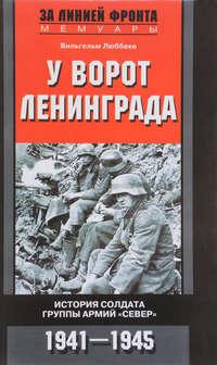 Вильгельм Люббеке - У ворот Ленинграда. История солдата группы армий «Север». 1941—1945