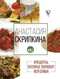 Анастасия скрипкина рецепты простые и вкусные рецепты