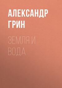 Александр Грин - Земля и вода