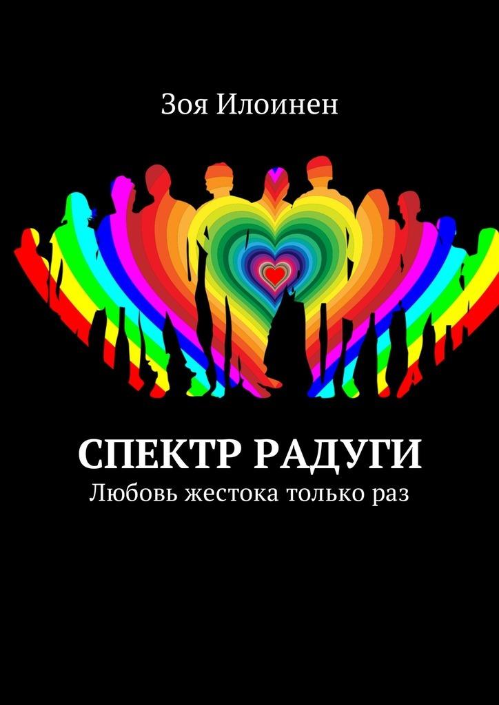 Зоя Илоинен - Спектр радуги. Любовь жестока толькораз