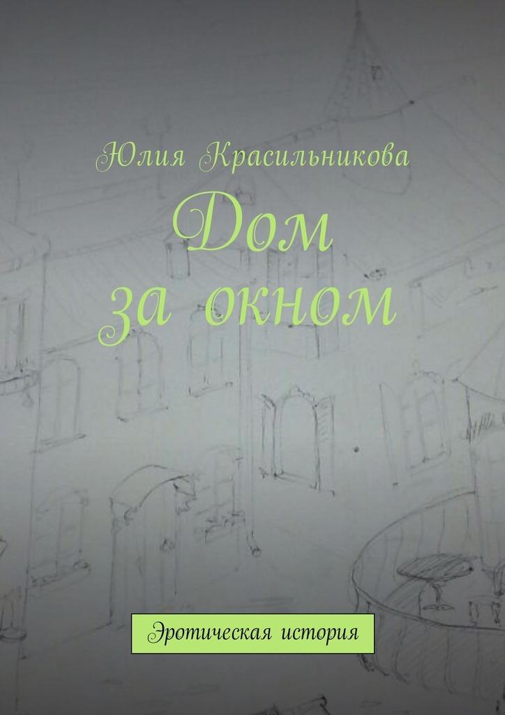 цены Юлия Красильникова Дом заокном. Эротическая история