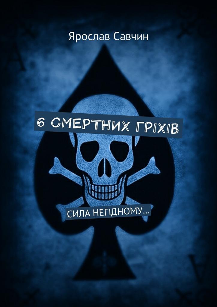 Ярослав Савчин - 6 смертних грiхiв. Сила негiдному…