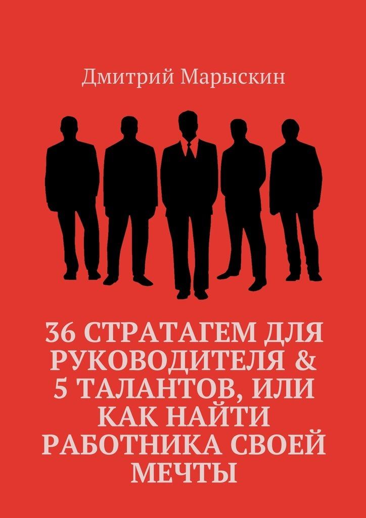 Дмитрий Марыскин 36 стратагем для руководителя & 5 талантов, или Как найти работника своей мечты дмитрий марыскин 36 стратагем для руководителя