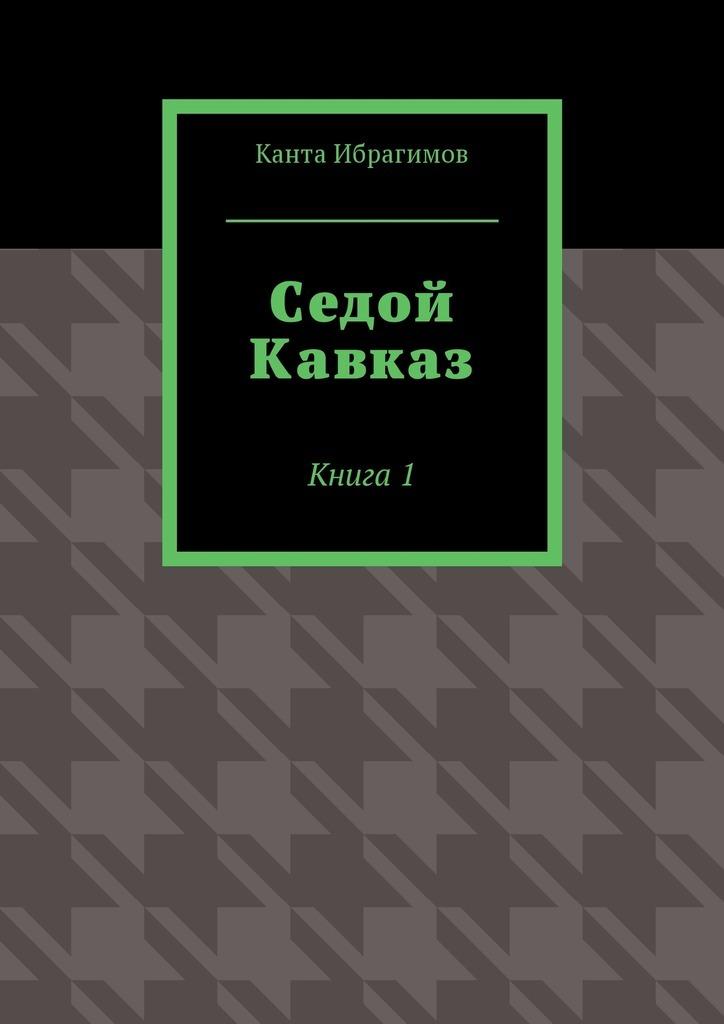 Обложка книги Седой Кавказ. Книга1, автор Канта Ибрагимов