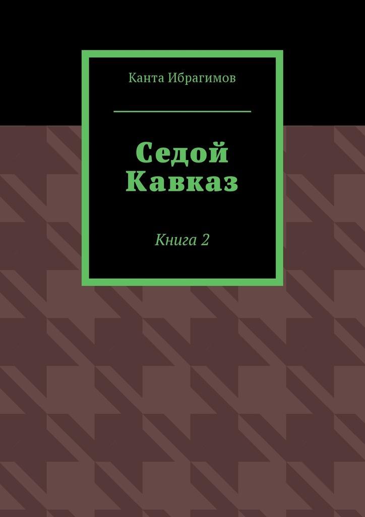 Канта Хамзатович Ибрагимов Седой Кавказ. Книга2 цена и фото