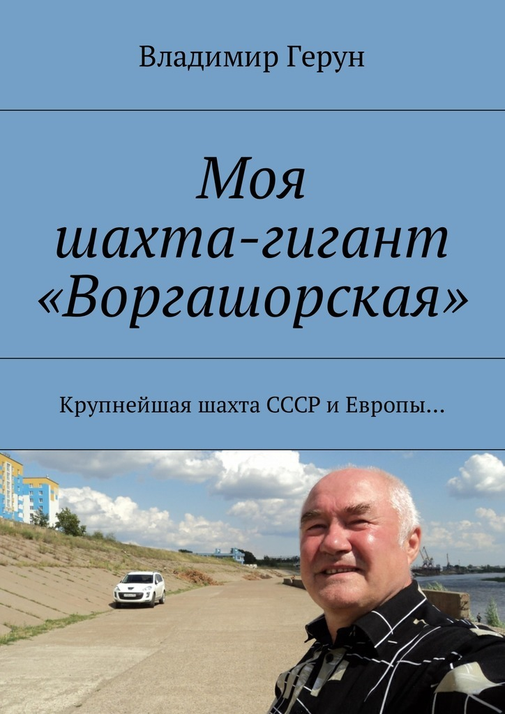 Владимир Герун Моя шахта-гигант «Воргашорская». Крупнейшая шахта СССР иЕвропы… китаева а я и моя пароварка