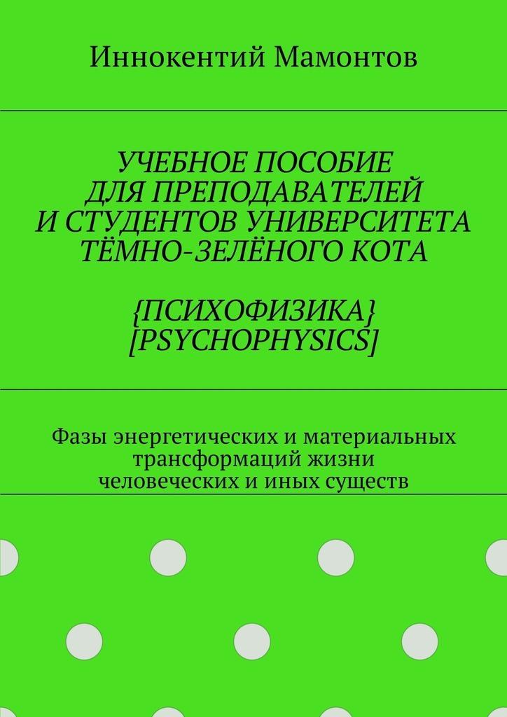 Иннокентий Мамонтов - Учебное пособие для преподавателей истудентов университета тёмно-зелёногокота {психофизика} [psychophysics]. Фазы энергетических иматериальных трансформаций жизни человеческих ииных существ