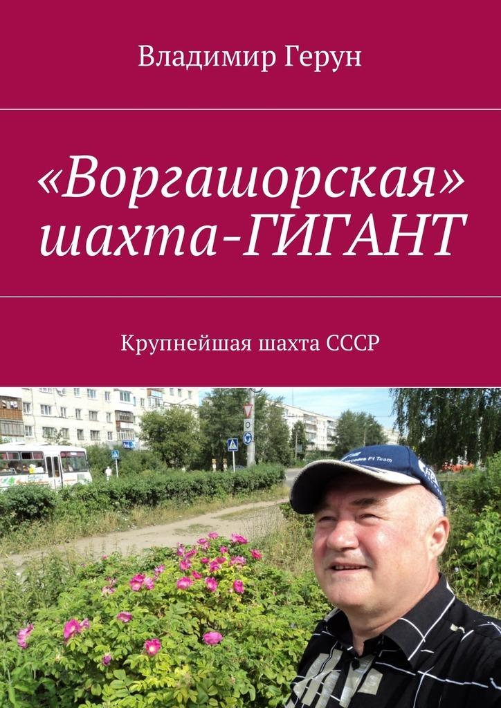 Владимир Герун «Воргашорская» шахта-гигант. Крупнейшая шахтаСССР