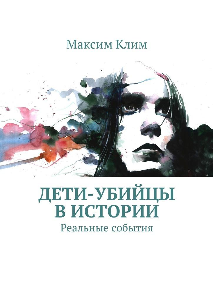 Максим Клим - Дети-убийцы вистории. Реальные события