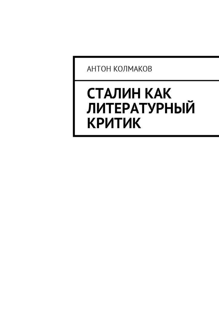 Антон Колмаков - Сталин как литературный критик
