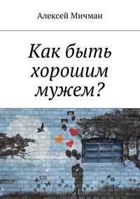 Алексей Мичман - Как быть хорошим мужем?