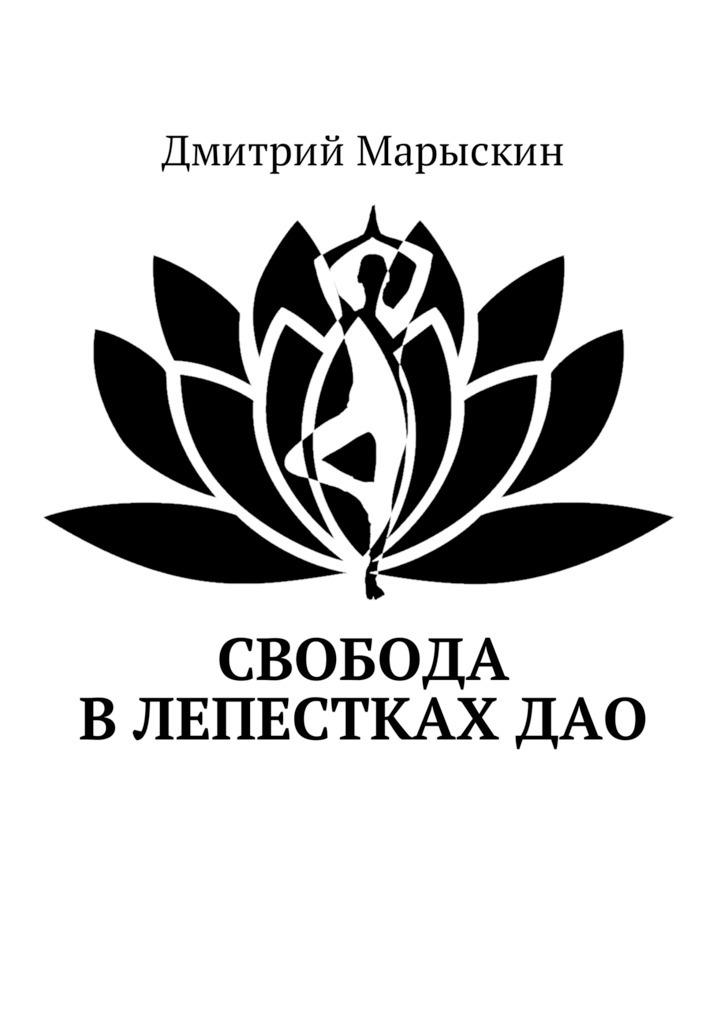 Дмитрий Марыскин Свобода влепесткахДао денг минг дао медитации дао на к д