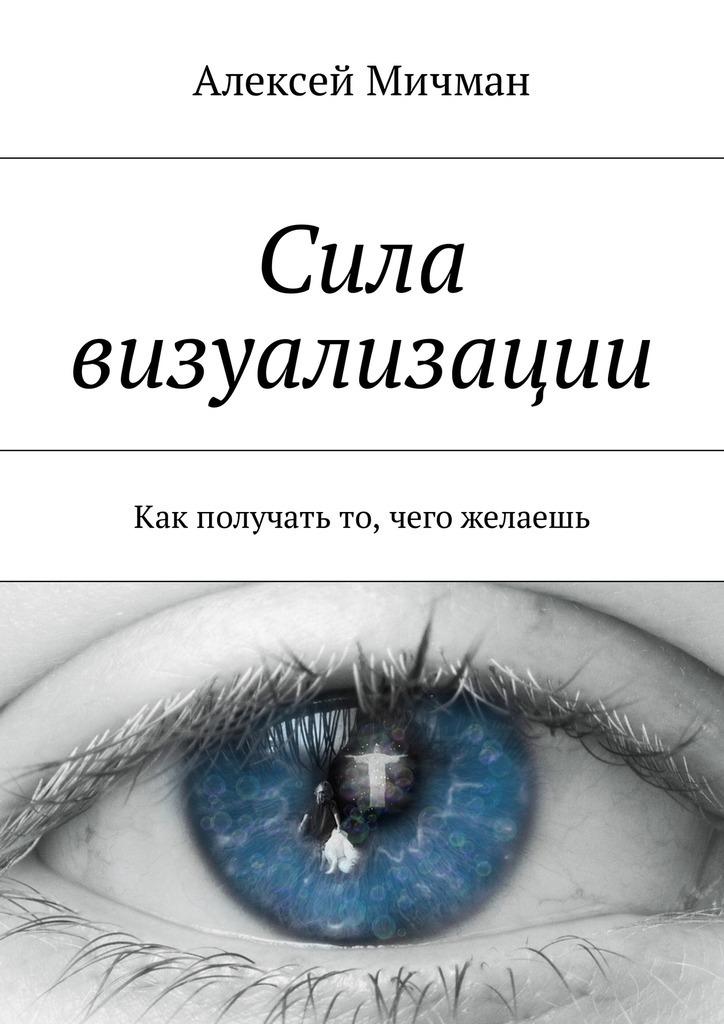 Алексей Мичман Сила визуализации. Как получать то, чего желаешь ISBN: 9785448598180 алексей мичман сила визуализации как получать то чего желаешь