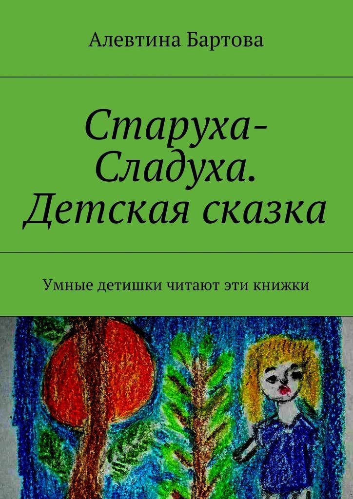 Алевтина Бартова Старуха-Сладуха. Детская сказка. Умные детишки читают эти книжки сказка для детей