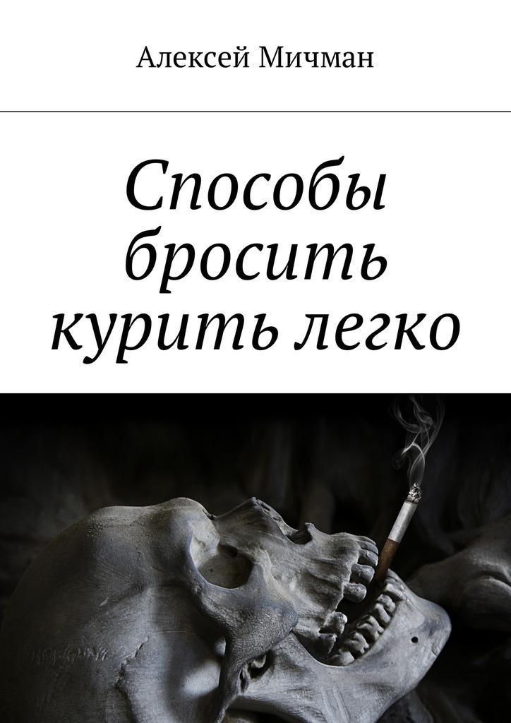 Алексей Мичман Способы бросить курить легко ISBN: 9785448598616 алексей мичман сила визуализации как получать то чего желаешь