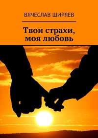 Вячеслав Ширяев - Твои страхи, моялюбовь