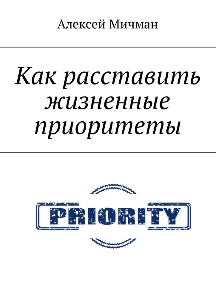 Алексей Мичман Как расставить жизненные приоритеты алексей мичман сила визуализации как получать то чего желаешь