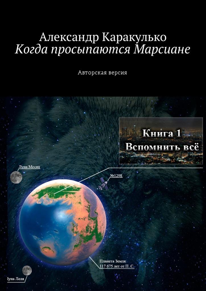 Александр Каракулько - Когда просыпаются Марсиане. Авторская версия