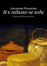 Антонина Романова - Икгадалке неходи. Иронический женский детектив