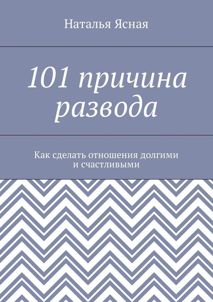 Наталья Ясная - 101 причина развода. Как сделать отношения долгими и счастливыми