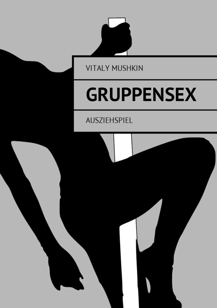 Vitaly Mushkin Gruppensex. Ausziehspiel ISBN: 9785448598708 vitaly mushkin porn sex im chat