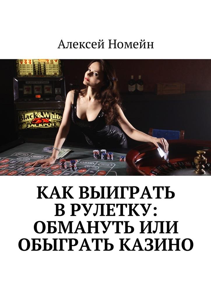 Алексей Номейн - Как выиграть врулетку: обмануть или обыграть казино