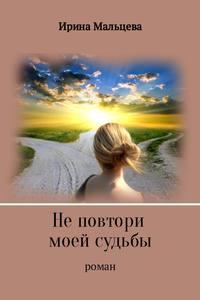 Ирина Николаевна Мальцева - Не повтори моей судьбы