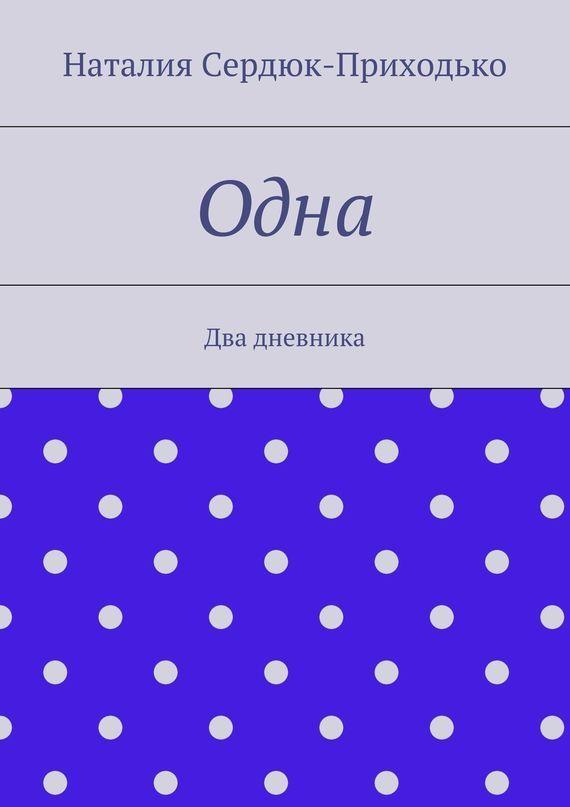 Наталия Сердюк-Приходько Одна. Два дневника лучше не бывает