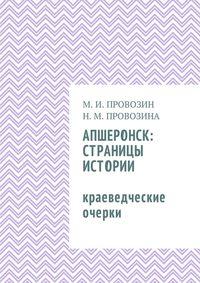 Михаил Иванович Провозин - Апшеронск: страницы истории. Краеведческие очерки